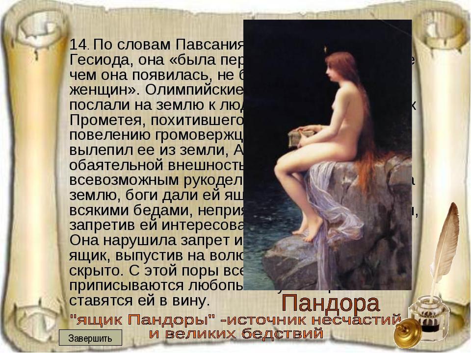 14. По словам Павсания, ссылающегося на Гесиода, она «была первой женщиной,...