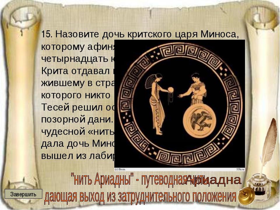 15. Назовите дочь критского царя Миноса, которому афиняне отдавали четырнадц...