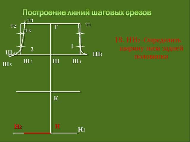 18. НН2 –Определить ширину низа задней половинки Т3 Т1 Ш3 Т2 Т4 Н1 Н2