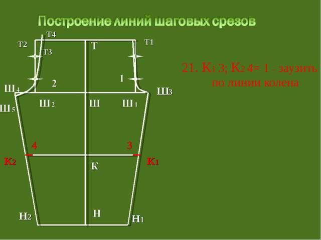 21. К1 3; К2 4= 1 – заузить по линии колена Т3 Т1 Ш3 Т2 Т4 Н1 Н2 К1 К2