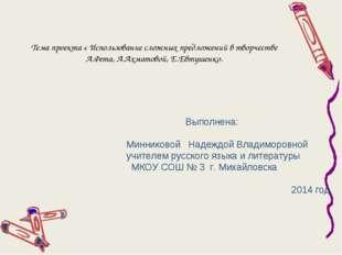 Тема проекта « Использование сложных предложений в творчестве А.Фета, А.Ахмат