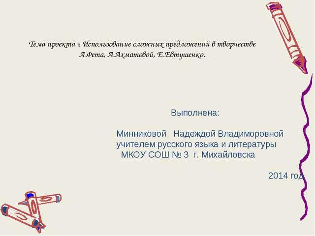 Тема проекта « Использование сложных предложений в творчестве А.Фета, А.Ахмат...
