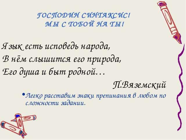ГОСПОДИН СИНТАКСИС! МЫ С ТОБОЙ НА ТЫ! Язык есть исповедь народа, В нём слыши...