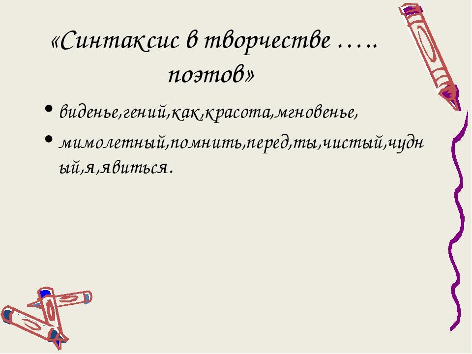 «Синтаксис в творчестве ….. поэтов» виденье,гений,как,красота,мгновенье, мимо...