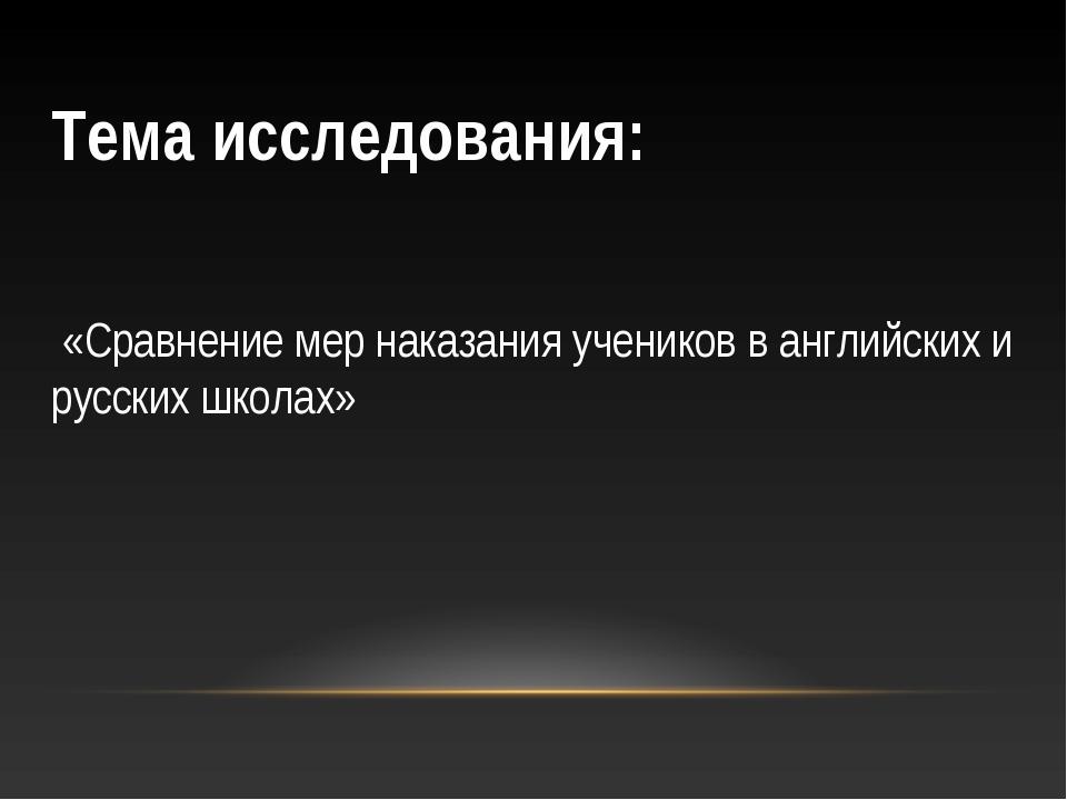 Тема исследования: «Сравнение мер наказания учеников в английских и русских ш...