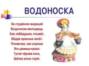 ВОДОНОСКА За студёною водицей Водоноска-молодица, Как лебёдушка, плывёт, Вёдр