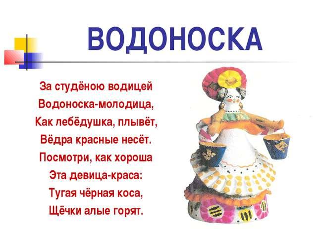 ВОДОНОСКА За студёною водицей Водоноска-молодица, Как лебёдушка, плывёт, Вёдр...