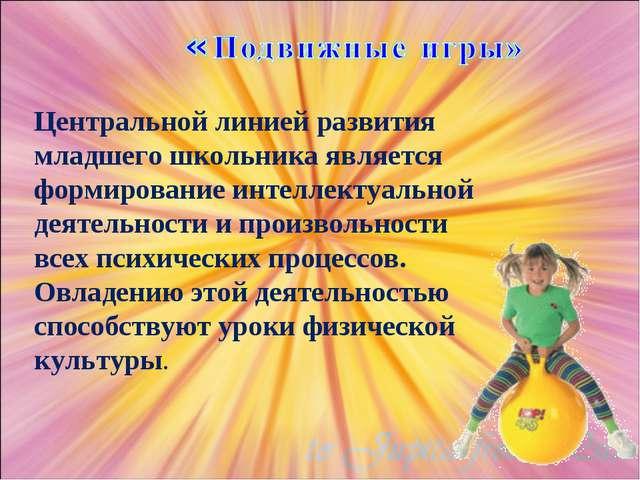 Центральной линией развития младшего школьника является формирование интеллек...