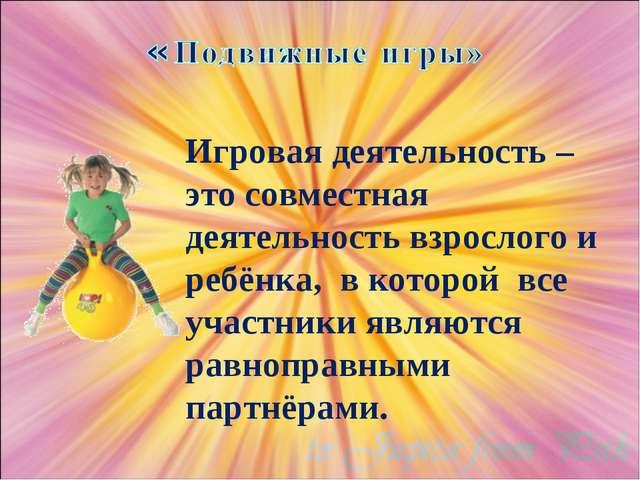 Игровая деятельность – это совместная деятельность взрослого и ребёнка, в кот...