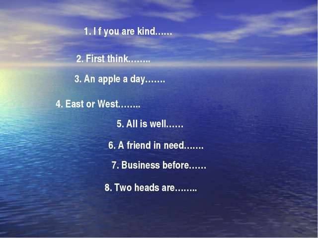 1. I f you are kind…… 2. First think…….. 3. An apple a day……. 4. East or West...