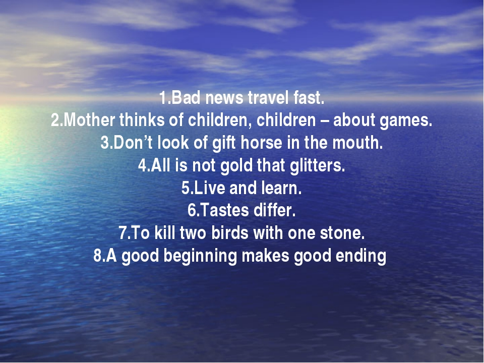1.Bad news travel fast. 2.Mother thinks of children, children – about games....