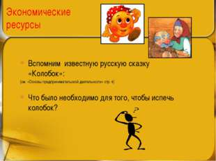 Экономические ресурсы Вспомним известную русскую сказку «Колобок»: (см. «Осно