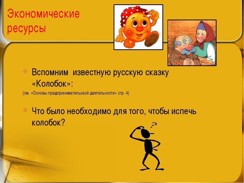 Экономические ресурсы Вспомним известную русскую сказку «Колобок»: (см. «Осно...