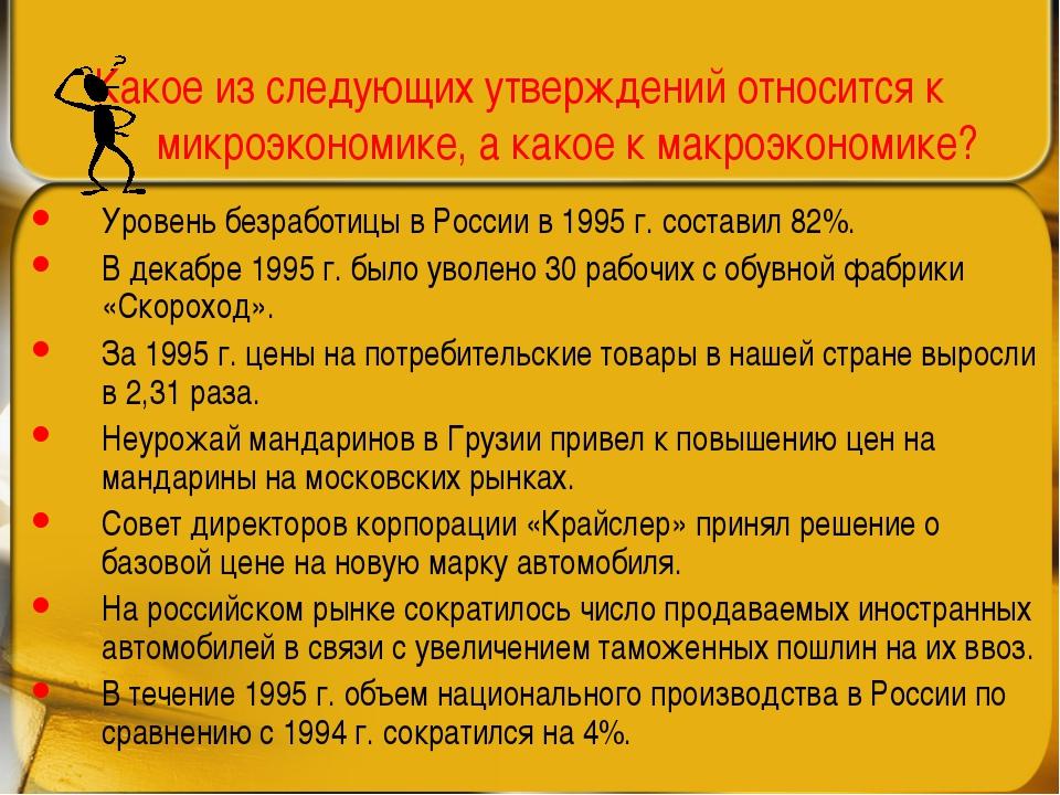 Какое из следующих утверждений относится к микроэкономике, а какое к макроэко...