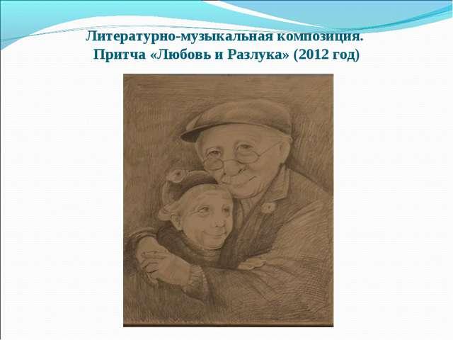Литературно-музыкальная композиция. Притча «Любовь и Разлука» (2012 год)