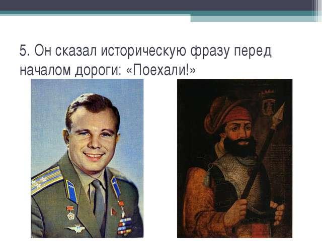 5. Он сказал историческую фразу перед началом дороги: «Поехали!»