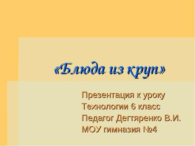 «Блюда из круп» Презентация к уроку Технологии 6 класс Педагог Дегтяренко В....