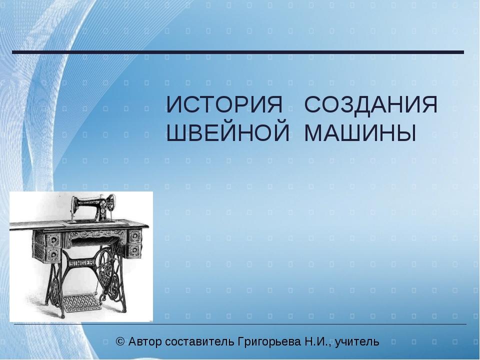 © Автор составитель Григорьева Н.И., учитель ИСТОРИЯ СОЗДАНИЯ ШВЕЙНОЙ МАШИНЫ