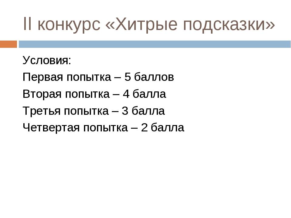 II конкурс «Хитрые подсказки» Условия: Первая попытка – 5 баллов Вторая попыт...