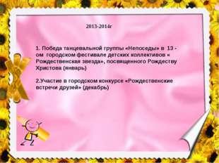 2013-2014г 1. Победа танцевальной группы «Непоседы» в 13 - ом городском фести