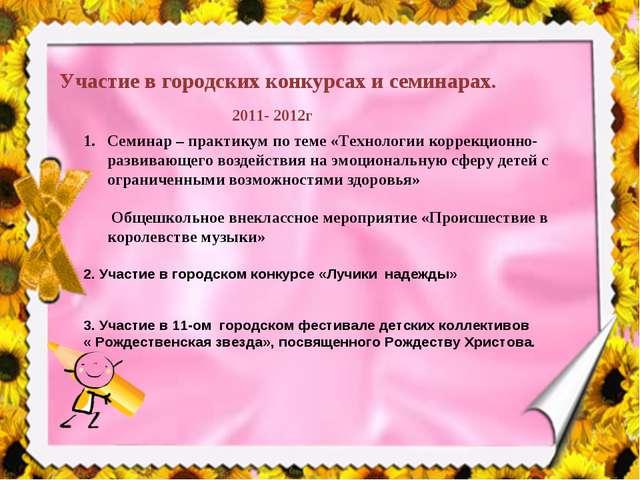Участие в городских конкурсах и семинарах. 2011- 2012г Семинар – практикум по...