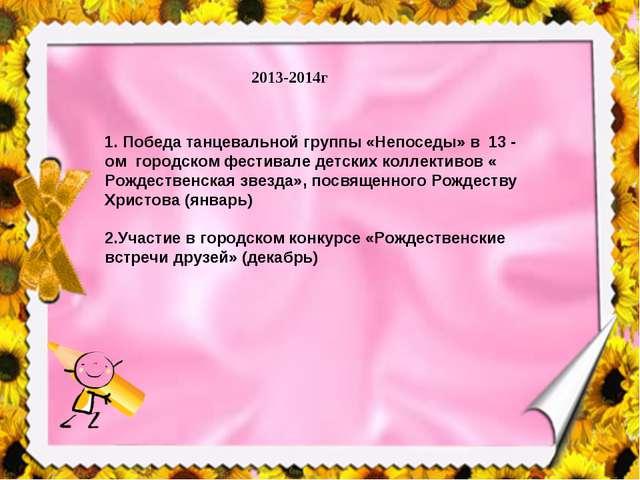 2013-2014г 1. Победа танцевальной группы «Непоседы» в 13 - ом городском фести...