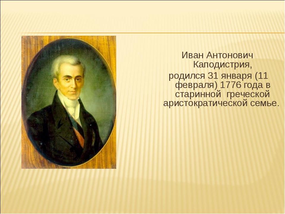 Иван Антонович Каподистрия, родился 31 января (11 февраля) 1776 года в стари...