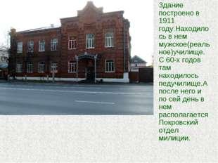 Здание построено в 1911 году.Находилось в нем мужское(реальное)училище.С 60-х