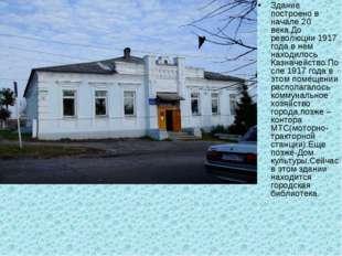Здание построено в начале 20 века.До революции 1917 года в нем находилось Каз