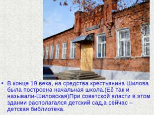 В конце 19 века, на средства крестьянина Шилова была построена начальная школ