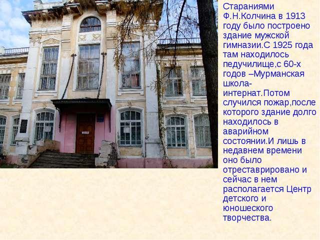 Стараниями Ф.Н.Колчина в 1913 году было построено здание мужской гимназии.С 1...