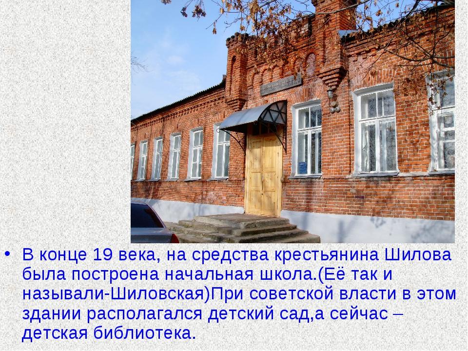 В конце 19 века, на средства крестьянина Шилова была построена начальная школ...