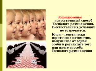 Клонирование - искусственный способ бесполого размножения. В естественных усл