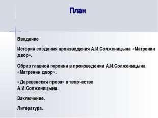 План Введение История создания произведения А.И.Солженицына «Матренин двор».