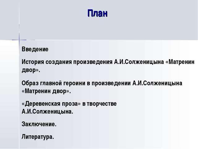 План Введение История создания произведения А.И.Солженицына «Матренин двор»....