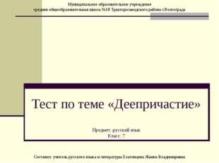 Тест по теме «Деепричастие» Предмет: русский язык Класс: 7 Муниципальное обра