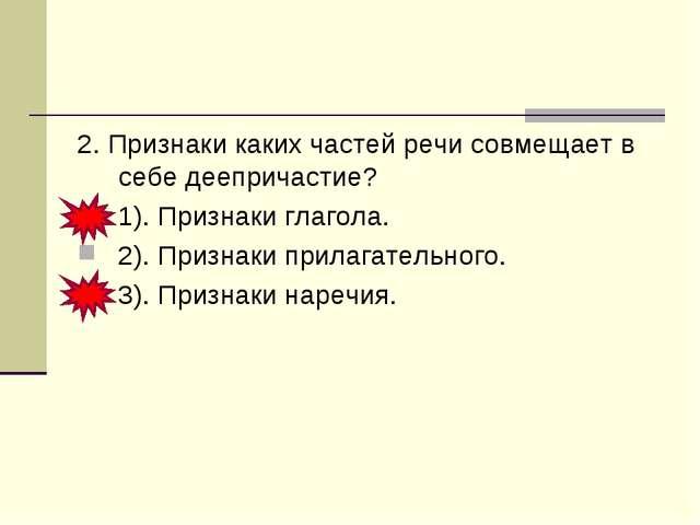 2. Признаки каких частей речи совмещает в себе деепричастие? 1). Признаки гла...