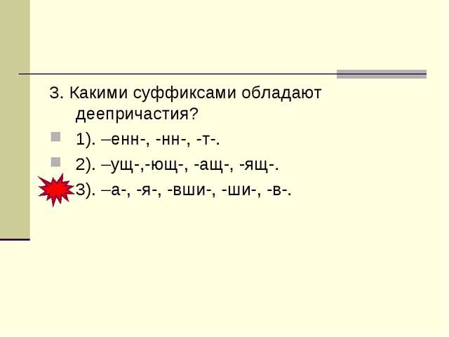 3. Какими суффиксами обладают деепричастия? 1). –енн-, -нн-, -т-. 2). –ущ-,-ю...