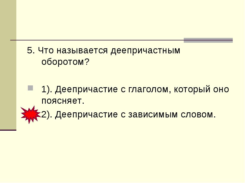 5. Что называется деепричастным оборотом? 1). Деепричастие с глаголом, которы...