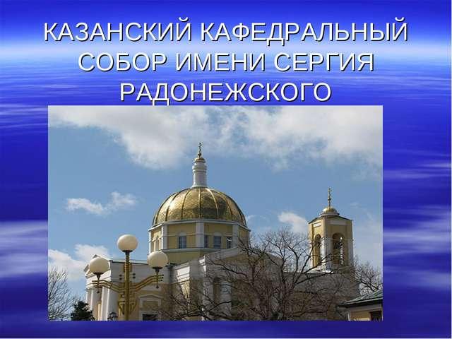 КАЗАНСКИЙ КАФЕДРАЛЬНЫЙ СОБОР ИМЕНИ СЕРГИЯ РАДОНЕЖСКОГО