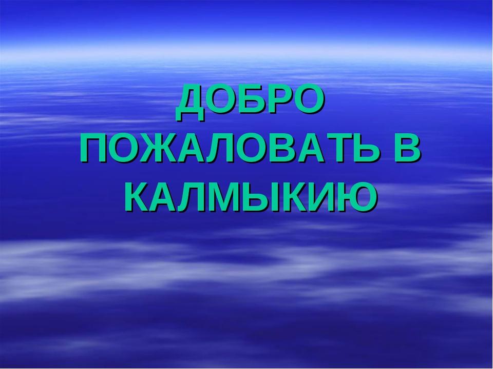 ДОБРО ПОЖАЛОВАТЬ В КАЛМЫКИЮ