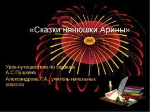 «Сказки нянюшки Арины» Урок-путешествие по сказкам А.С.Пушкина Александрова Г