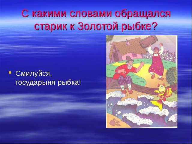 С какими словами обращался старик к Золотой рыбке? Смилуйся, государыня рыбка!
