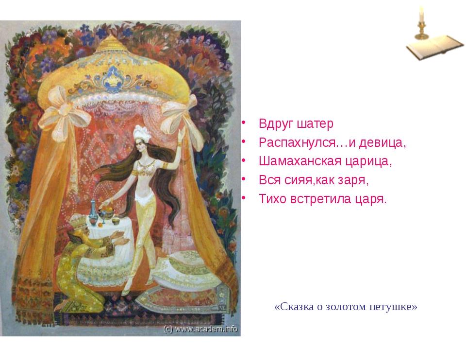 Вдруг шатер Распахнулся…и девица, Шамаханская царица, Вся сияя,как заря, Тихо...