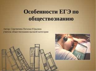 Особенности ЕГЭ по обществознанию Автор: Сергеичева Наталья Юрьевна учитель о