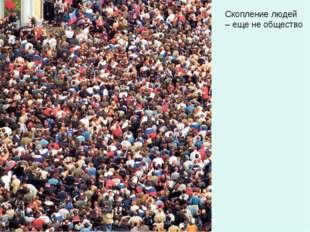 Скопление людей – еще не общество