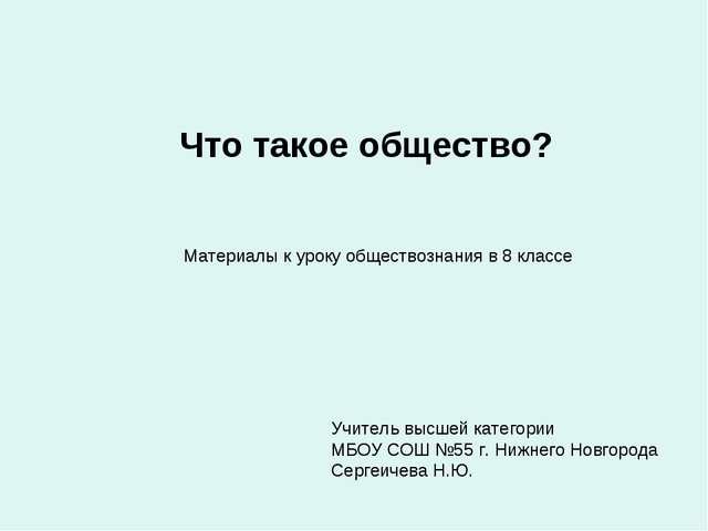 Что такое общество? Учитель высшей категории МБОУ СОШ №55 г. Нижнего Новгород...