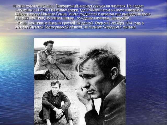 Шукшин хотел поступить в Литературный институт учиться на писателя. Но подае...