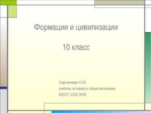 Формации и цивилизации 10 класс Сергеичева Н.Ю. учитель истории и обществозна