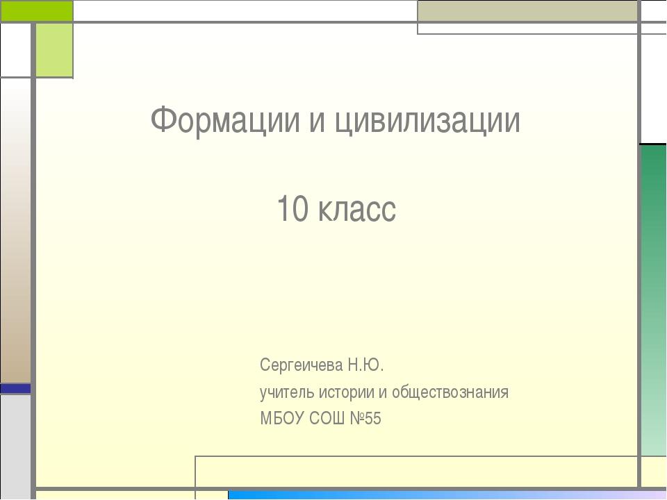 Формации и цивилизации 10 класс Сергеичева Н.Ю. учитель истории и обществозна...